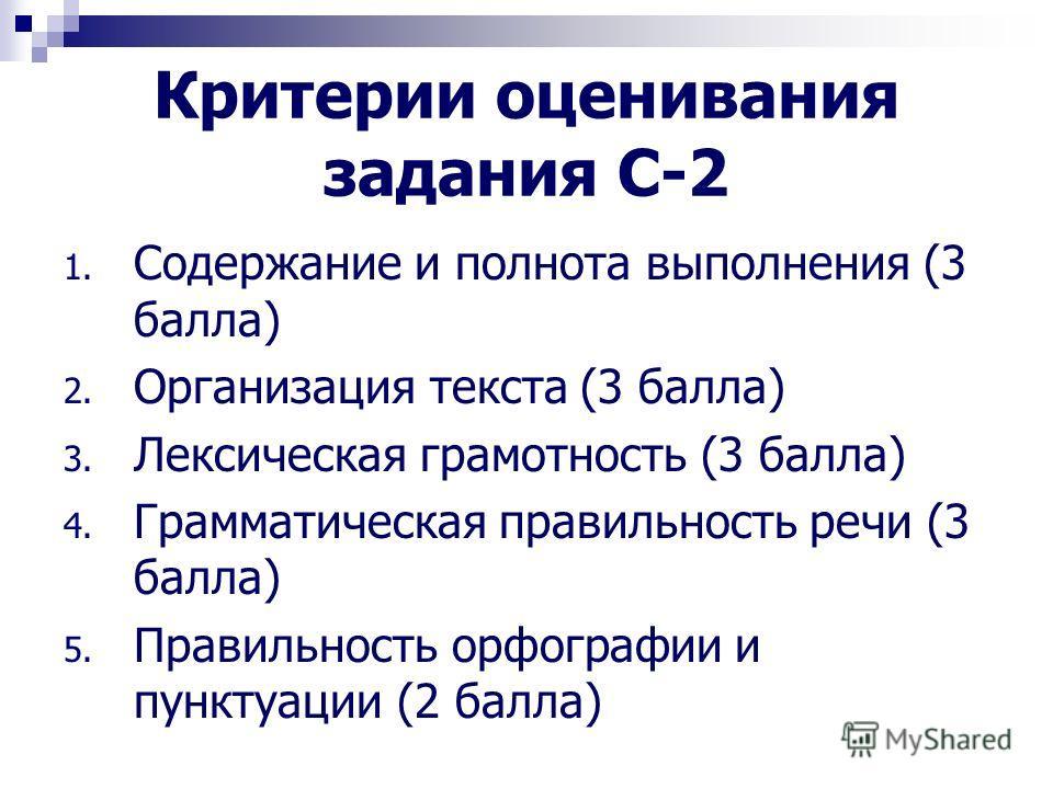 Критерии оценивания задания С-2 1. Содержание и полнота выполнения (3 балла) 2. Организация текста (3 балла) 3. Лексическая грамотность (3 балла) 4. Грамматическая правильность речи (3 балла) 5. Правильность орфографии и пунктуации (2 балла)