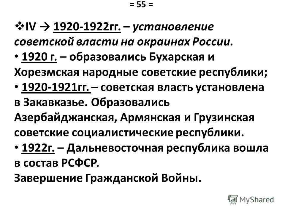 IV 1920-1922 гг. – установление советской власти на окраинах России. 1920 г. – образовались Бухарская и Хорезмская народные советские республики; 1920-1921 гг. – советская власть установлена в Закавказье. Образовались Азербайджанская, Армянская и Гру