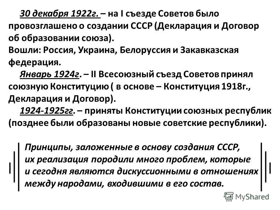 30 декабря 1922 г. – на I съезде Советов было провозглашено о создании СССР (Декларация и Договор об образовании союза). Вошли: Россия, Украина, Белоруссия и Закавказская федерация. Январь 1924 г. – II Всесоюзный съезд Советов принял союзную Конститу