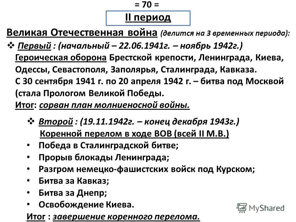 Первый : (начальный – 22.06.1941 г. – ноябрь 1942 г.) Героическая оборона Брестской крепости, Ленинграда, Киева, Одессы, Севастополя, Заполярья, Сталинграда, Кавказа. С 30 сентября 1941 г. по 20 апреля 1942 г. – битва под Москвой (стала Прологом Вели