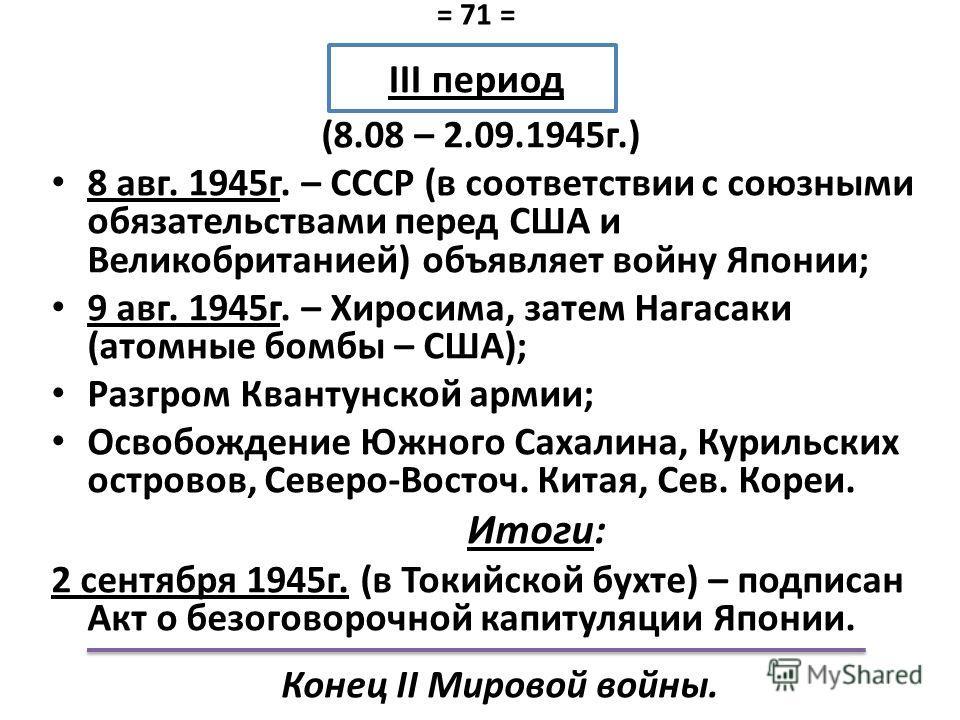 III период (8.08 – 2.09.1945 г.) 8 авг. 1945 г. – СССР (в соответствии с союзными обязательствами перед США и Великобританией) объявляет войну Японии; 9 авг. 1945 г. – Хиросима, затем Нагасаки (атомные бомбы – США); Разгром Квантунской армии; Освобож