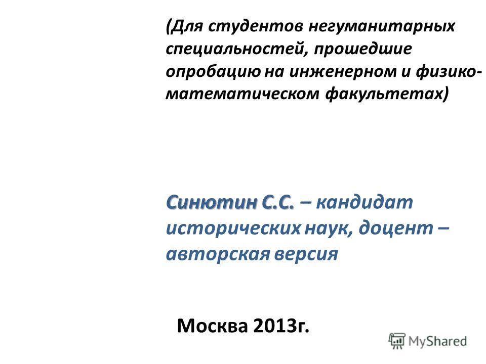 Синютин С.С. Синютин С.С. – кандидат исторических наук, доцент – авторская версия (Для студентов негуманитарных специальностей, прошедшие опробацию на инженерном и физико- математическом факультетах) Москва 2013 г.
