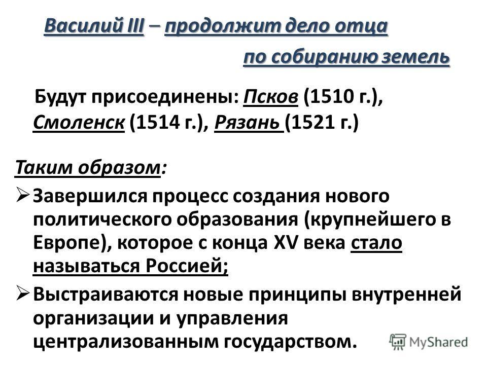 Василий III – продолжит дело отца Василий III – продолжит дело отца по собиранию земель по собиранию земель Будут присоединены: Псков (1510 г.), Смоленск (1514 г.), Рязань (1521 г.) Таким образом: Завершился процесс создания нового политического обра