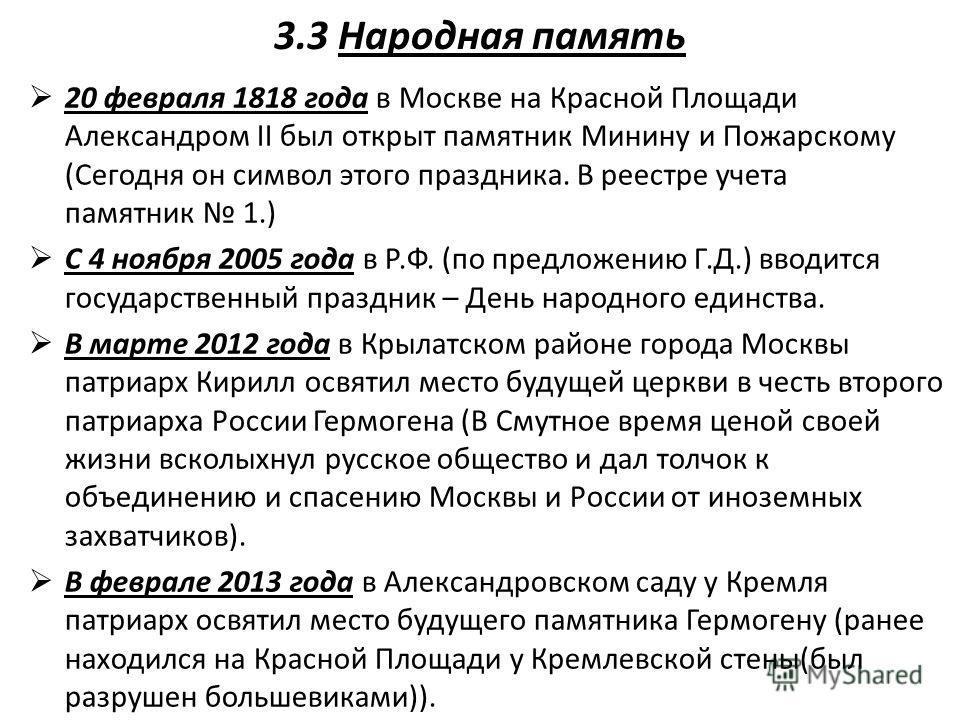 3.3 Народная память 20 февраля 1818 года в Москве на Красной Площади Александром II был открыт памятник Минину и Пожарскому (Сегодня он символ этого праздника. В реестре учета памятник 1.) С 4 ноября 2005 года в Р.Ф. (по предложению Г.Д.) вводится го