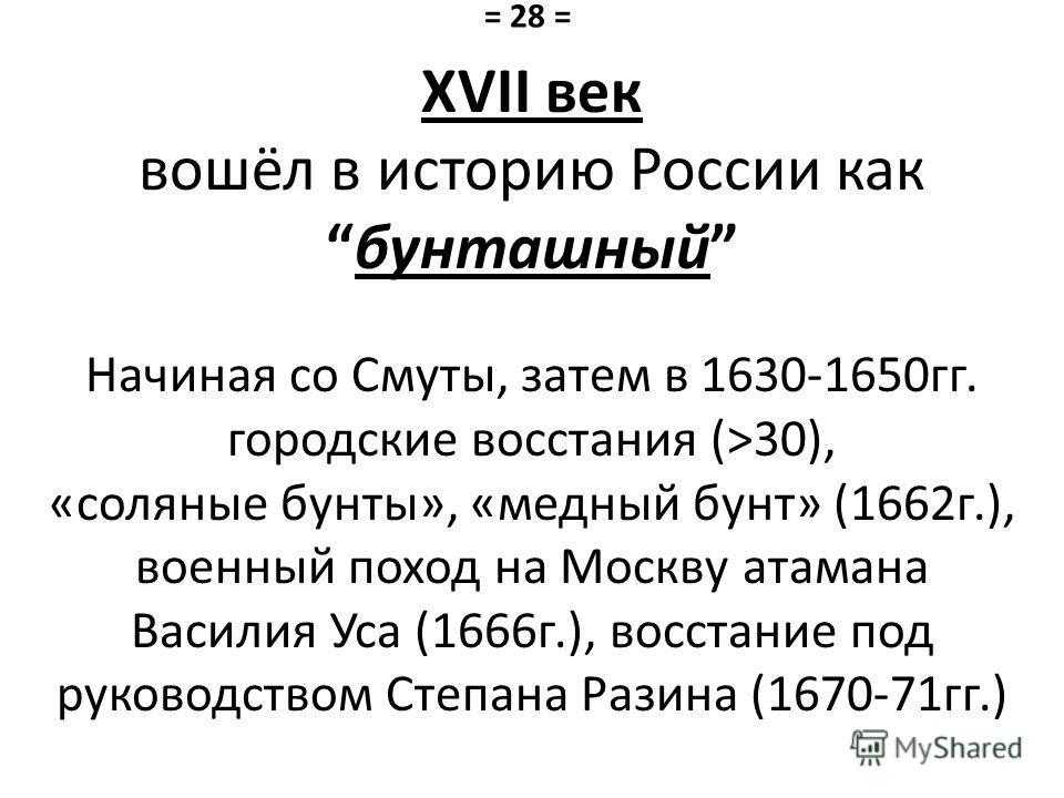 XVII век вошёл в историю России как бунташный Начиная со Смуты, затем в 1630-1650 гг. городские восстания (>30), «соляные бунты», «медный бунт» (1662 г.), военный поход на Москву атамана Василия Уса (1666 г.), восстание под руководством Степана Разин