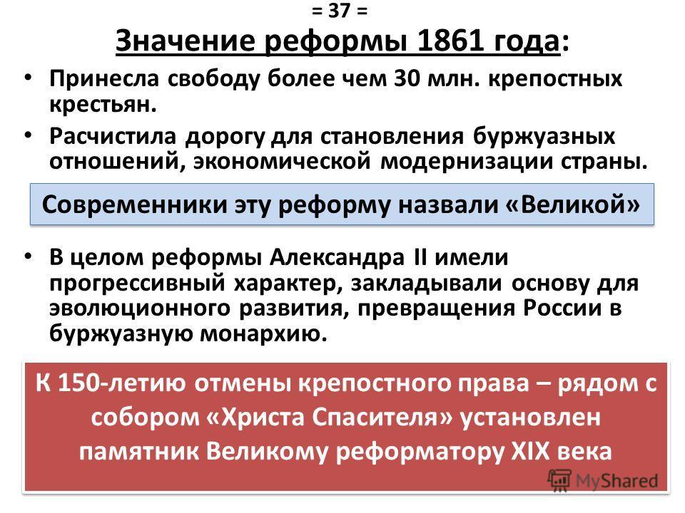 Значение реформы 1861 года: Принесла свободу более чем 30 млн. крепостных крестьян. Расчистила дорогу для становления буржуазных отношений, экономической модернизации страны. В целом реформы Александра II имели прогрессивный характер, закладывали осн
