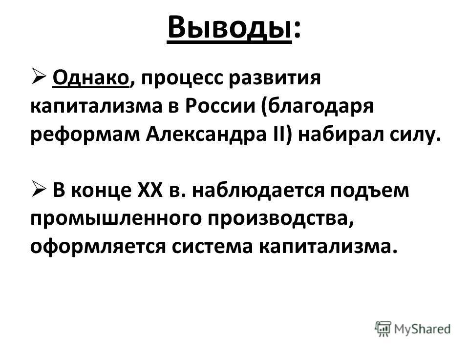 Выводы: Однако, процесс развития капитализма в России (благодаря реформам Александра II) набирал силу. В конце XX в. наблюдается подъем промышленного производства, оформляется система капитализма.