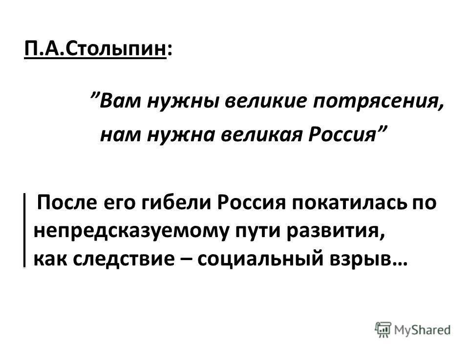 П.А.Столыпин: Вам нужны великие потрясения, нам нужна великая Россия После его гибели Россия покатилась по непредсказуемому пути развития, как следствие – социальный взрыв…