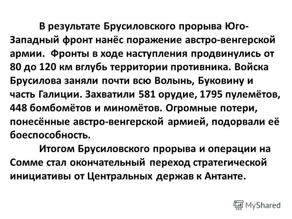 В результате Брусиловского прорыва Юго- Западный фронт нанёс поражение австро-венгерской армии. Фронты в ходе наступления продвинулись от 80 до 120 км вглубь территории противника. Войска Брусилова заняли почти всю Волынь, Буковину и часть Галиции. З