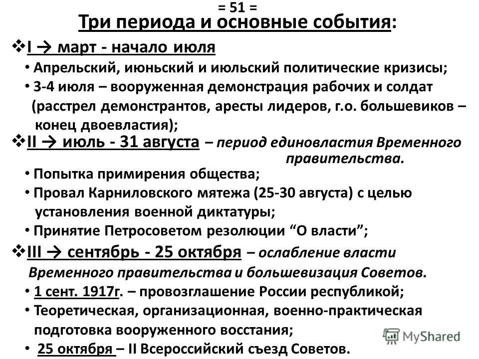 Три периода и основные события: I март - начало июля Апрельский, июньский и июльский политические кризисы; 3-4 июля – вооруженная демонстрация рабочих и солдат (расстрел демонстрантов, аресты лидеров, г.о. большевиков – конец двоевластия); II июль -