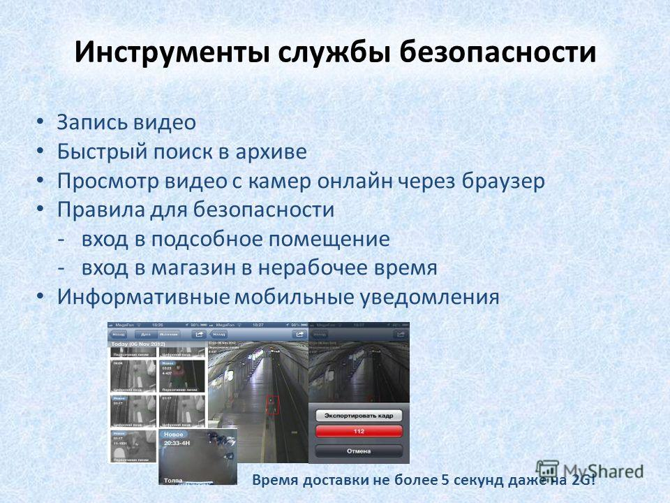 Запись видео Быстрый поиск в архиве Просмотр видео с камер онлайн через браузер Правила для безопасности - вход в подсобное помещение - вход в магазин в нерабочее время Информативные мобильные уведомления Время доставки не более 5 секунд даже на 2G!