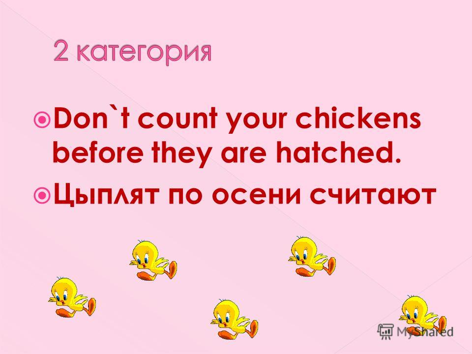 Don`t count your chickens before they are hatched. Цыплят по осени считают