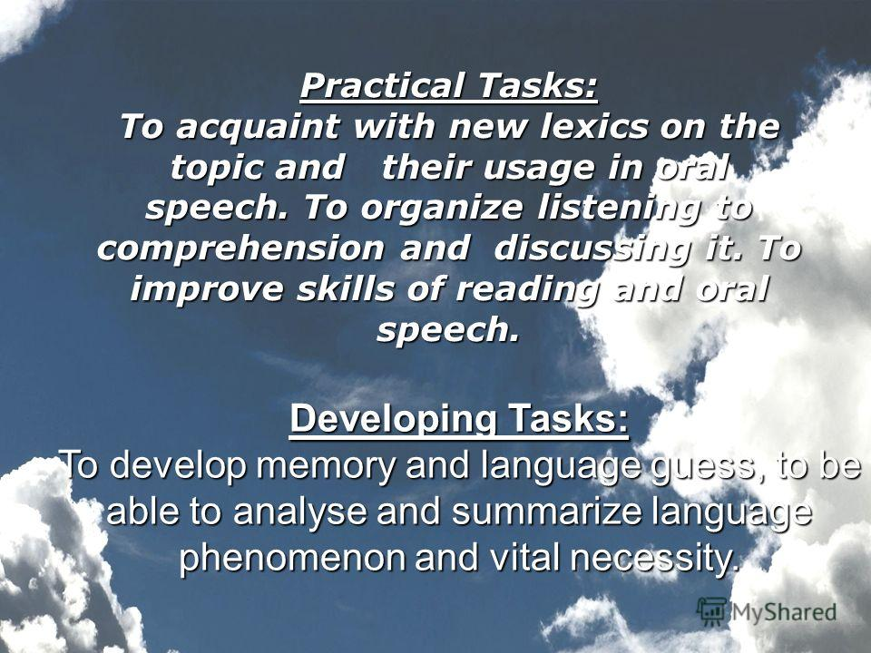 Developing Tasks: To develop memory and language guess, to be able to analyse and summarize language phenomenon and vital necessity. Practical Tasks: To acquaint with new lexics on the topic and their usage in oral speech. To organize listening to co