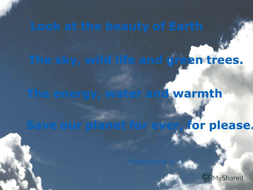 Look at the beauty of Earth The sky, wild life and green trees. The energy, water and warmth Save our planet for ever, for please. (Posdnyakova G. I.)