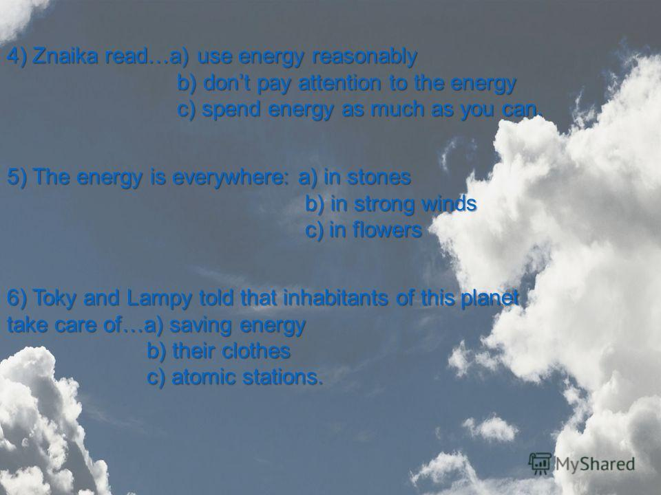 4) Znaika read…a) use energy reasonably b) dont pay attention to the energy b) dont pay attention to the energy c) spend energy as much as you can. c) spend energy as much as you can. 5) The energy is everywhere: a) in stones b) in strong winds b) in
