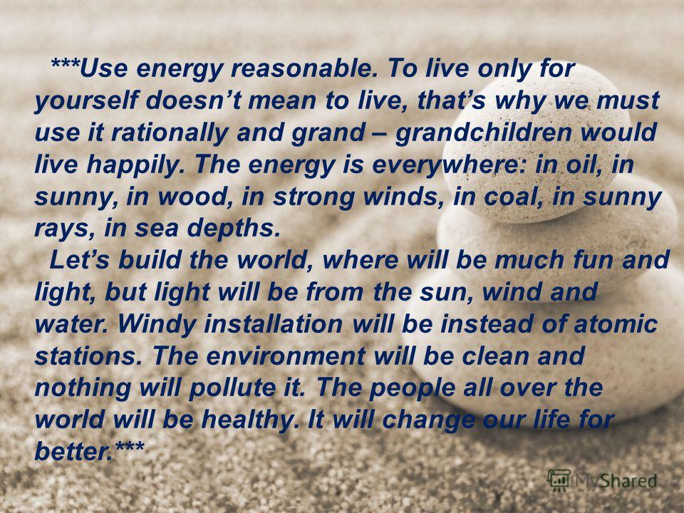 ***Use energy reasonable. To live only for yourself doesnt mean to live, thats why we must use it rationally and grand – grandchildren would live happily. The energy is everywhere: in oil, in sunny, in wood, in strong winds, in coal, in sunny rays, i
