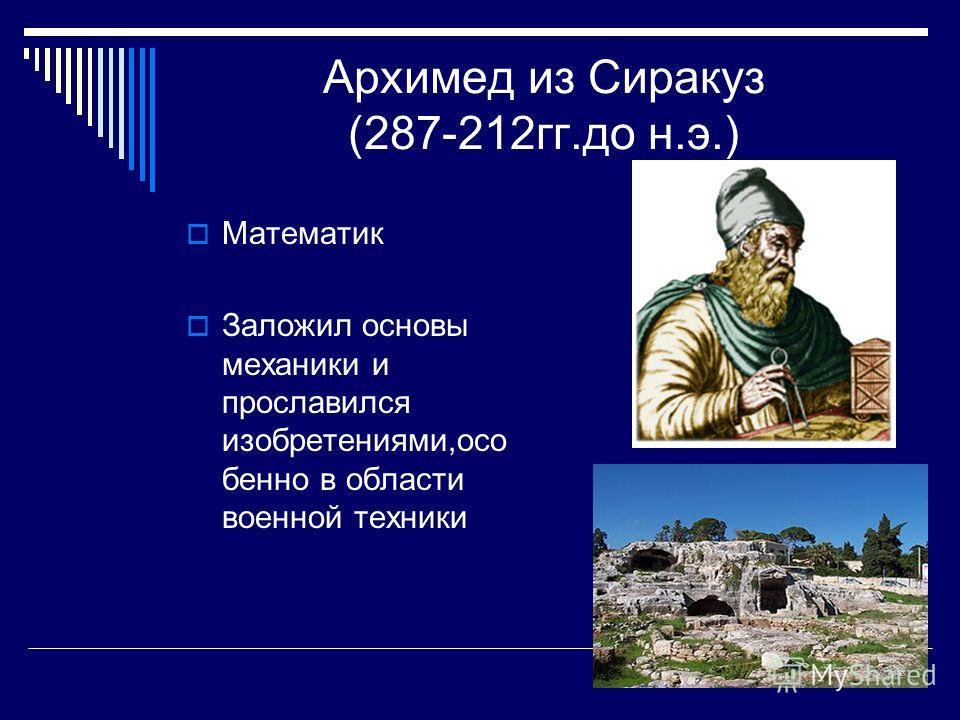 Архимед из Сиракуз (287-212 гг.до н.э.) Математик Заложил основы механики и прославился изобретениями,осо бенно в области военной техники