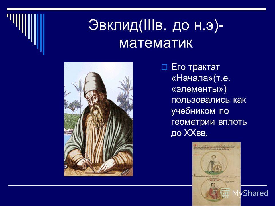 Эвклид(IIIв. до н.э)- математик Его трактат «Начала»(т.е. «элементы») пользовались как учебником по геометрии вплоть до XXвв.