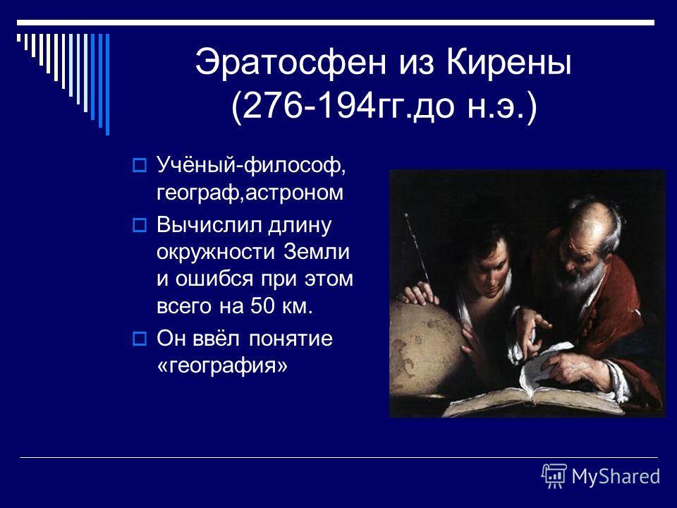 Эратосфен из Кирены (276-194 гг.до н.э.) Учёный-философ, географ,астроном Вычислил длину окружности Земли и ошибся при этом всего на 50 км. Он ввёл понятие «география»