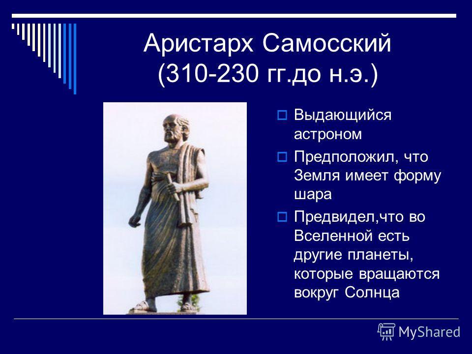 Аристарх Самосский (310-230 гг.до н.э.) Выдающийся астроном Предположил, что Земля имеет форму шара Предвидел,что во Вселенной есть другие планеты, которые вращаются вокруг Солнца