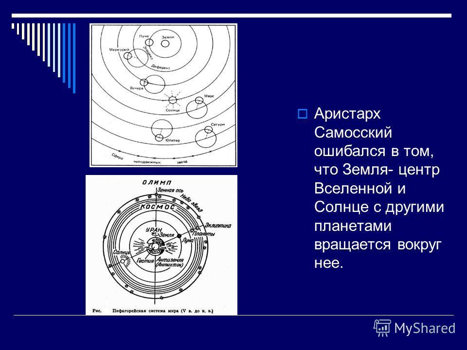 Аристарх Самосский ошибался в том, что Земля- центр Вселенной и Солнце с другими планетами вращается вокруг нее.