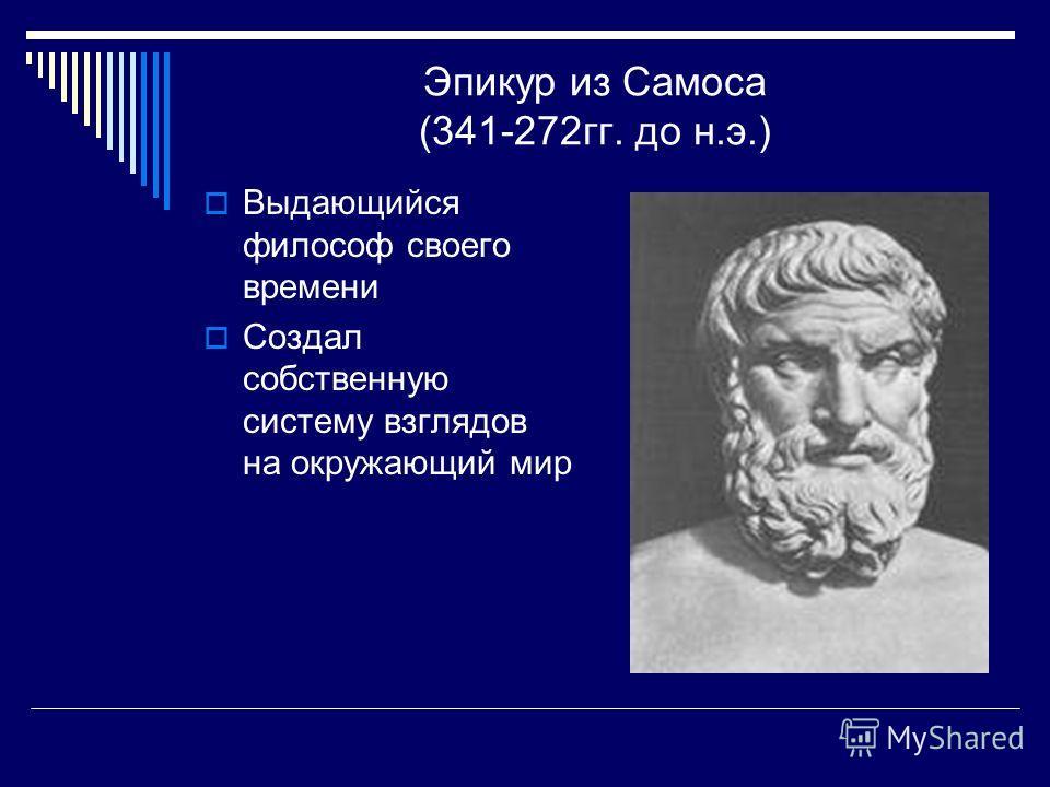 Эпикур из Самоса (341-272 гг. до н.э.) Выдающийся философ своего времени Создал собственную систему взглядов на окружающий мир