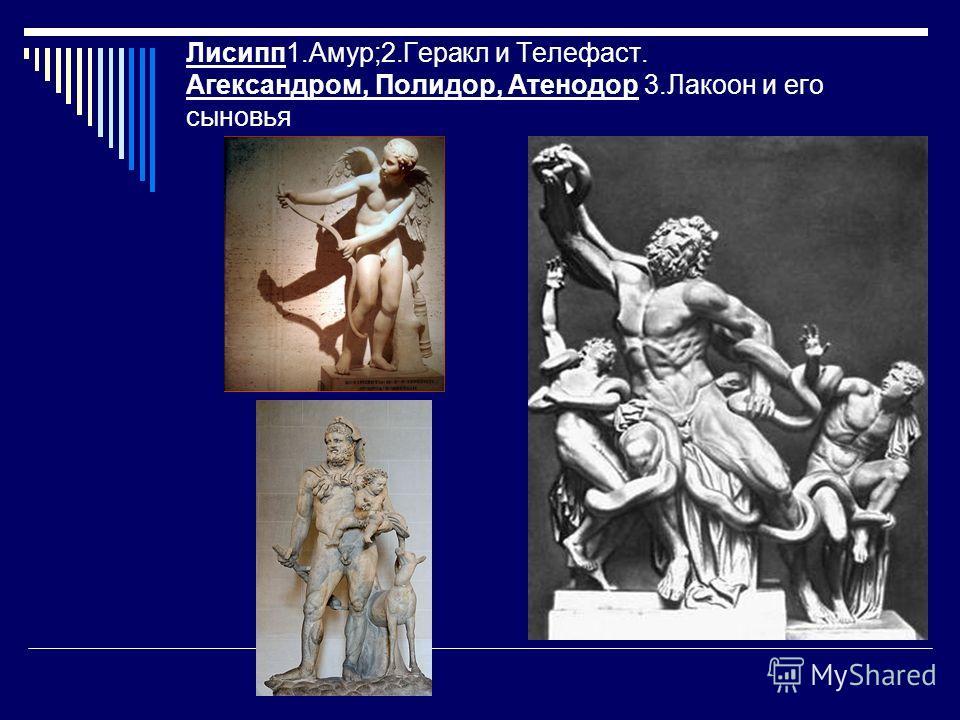 Лисипп 1.Амур;2. Геракл и Телефаст. Агександром, Полидор, Атенодор 3. Лакоон и его сыновья