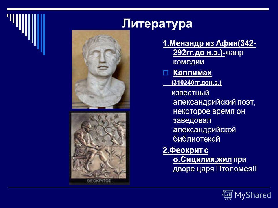 Литература 1. Менандр из Афин(342- 292 гг.до н.э.)-жанр комедии Каллимах (310240 гг.дон.э.) известный александрийский поэт, некоторое время он заведовал александрийской библиотекой 2. Феокрит с о.Сицилия,жил при дворе царя ПтоломеяII