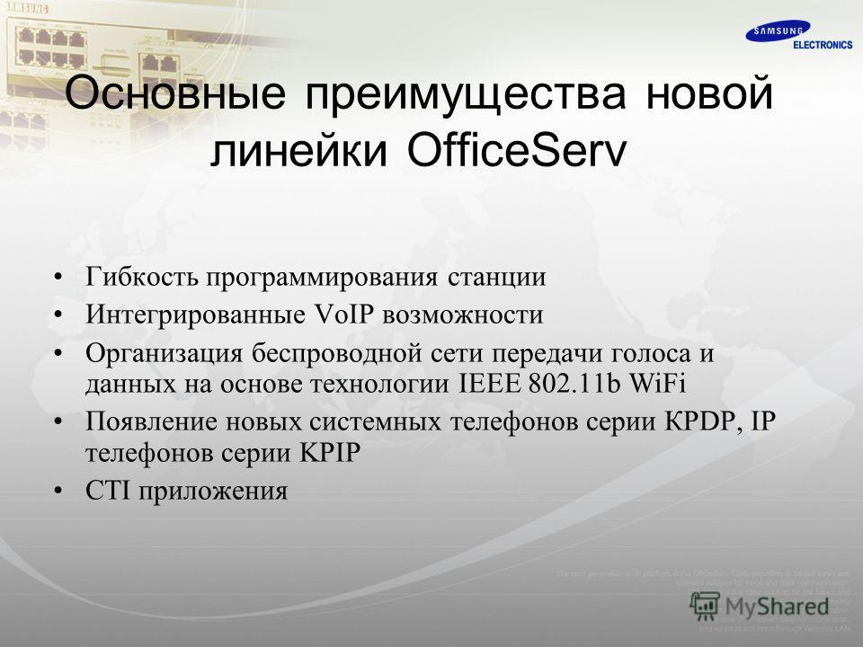 Основные преимущества новой линейки OfficeServ Гибкость программирования станции Интегрированные VoIP возможности Организация беспроводной сети передачи голоса и данных на основе технологии IEEE 802.11b WiFi Появление новых системных телефонов серии