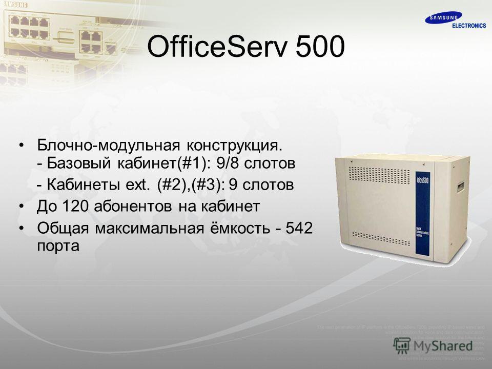 OfficeServ 500 Блочно-модульная конструкция. - Базовый кабинет(#1): 9/8 слотов - Кабинеты ext. (#2),(#3): 9 слотов До 120 абонентов на кабинет Общая максимальная ёмкость - 542 порта