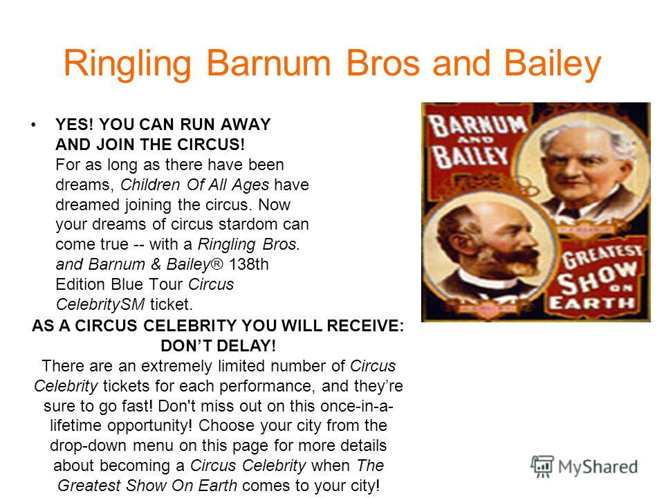 Ringling Barnum Bros and Bailey YES! YOU CAN RUN AWAY AND JOIN THE CIRCUS! For as long as there have been dreams, Children Of All Ages have dreamed joining the circus. Now your dreams of circus stardom can come true -- with a Ringling Bros. and Barnu