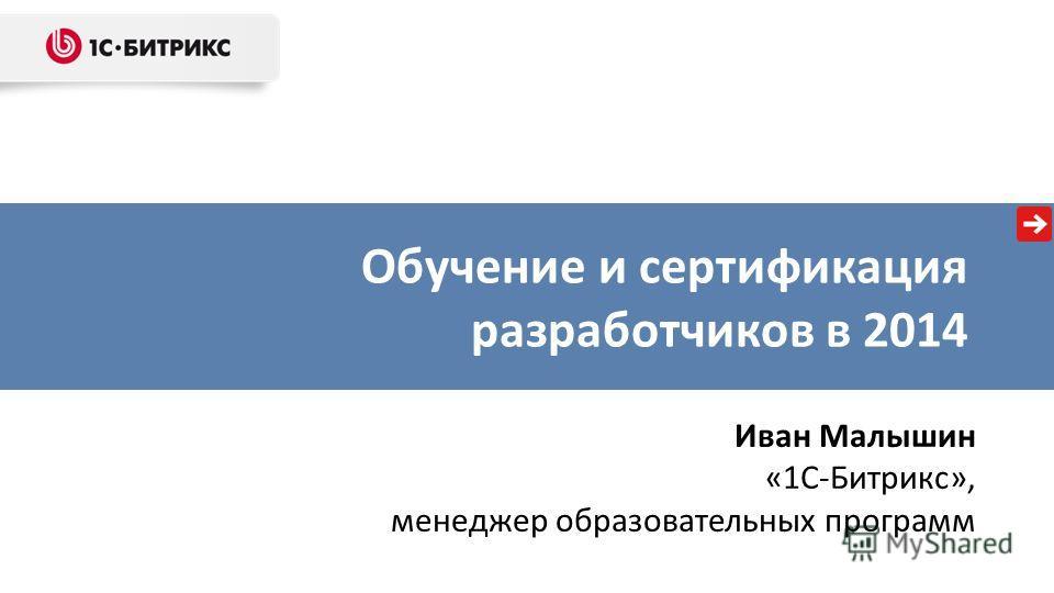 Обучение и сертификация разработчиков в 2014 Иван Малышин «1С-Битрикс», менеджер образовательных программ