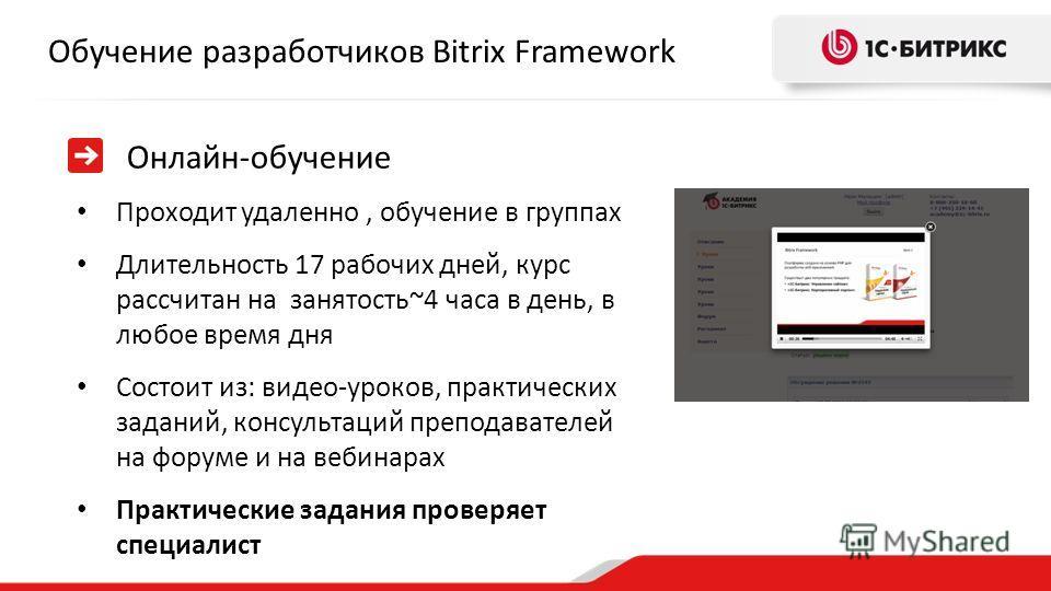 Обучение разработчиков Bitrix Framework Онлайн-обучение Проходит удаленно, обучение в группах Длительность 17 рабочих дней, курс рассчитан на занятость~4 часа в день, в любое время дня Состоит из: видео-уроков, практических заданий, консультаций преп