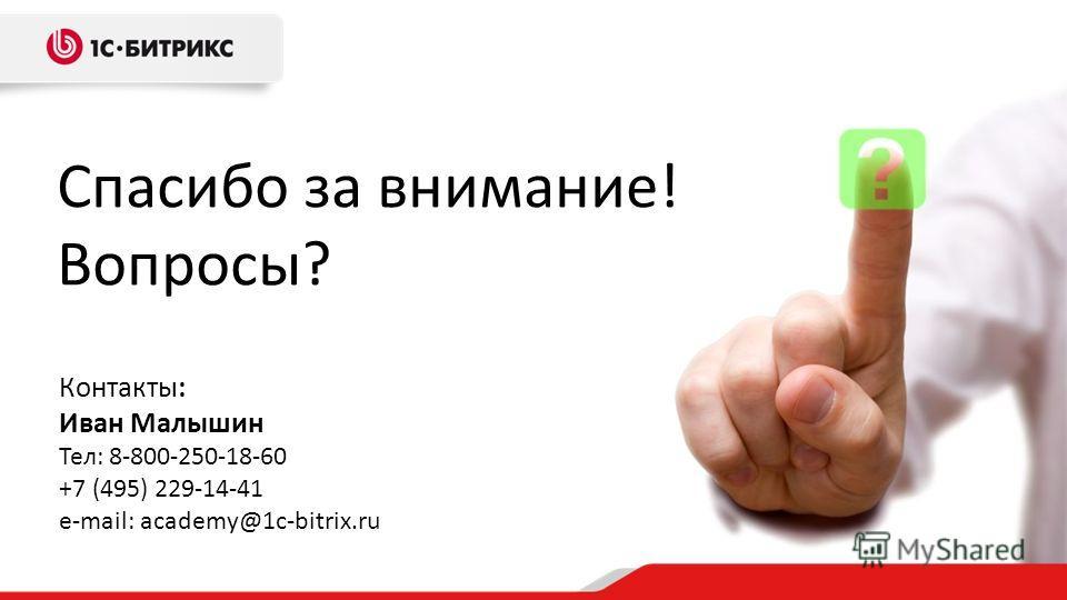 Спасибо за внимание! Вопросы? Контакты: Иван Малышин Тел: 8-800-250-18-60 +7 (495) 229-14-41 e-mail: academy@1c-bitrix.ru