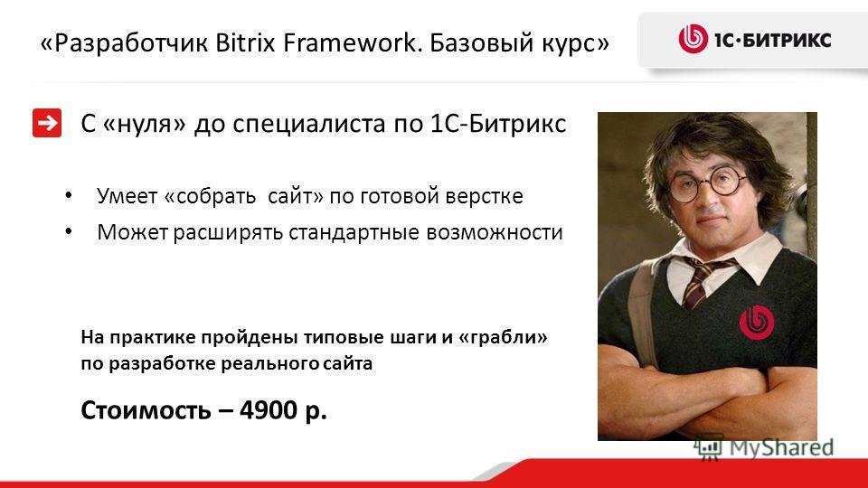«Разработчик Bitrix Framework. Базовый курс» Стоимость – 4900 р. С «нуля» до специалиста по 1С-Битрикс Умеет «собрать сайт» по готовой верстке Может расширять стандартные возможности На практике пройдены типовые шаги и «грабли» по разработке реальног