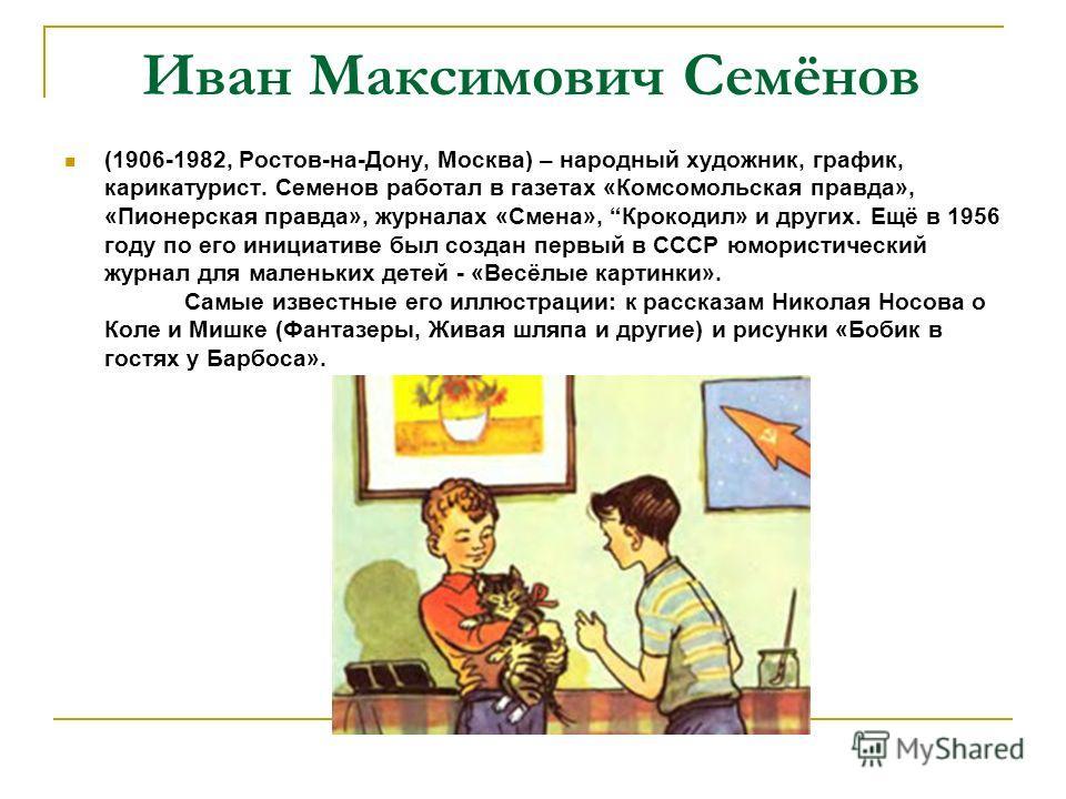 Иван Максимович Семёнов (1906-1982, Ростов-на-Дону, Москва) – народный художник, график, карикатурист. Семенов работал в газетах «Комсомольская правда», «Пионерская правда», журналах «Смена», Крокодил» и других. Ещё в 1956 году по его инициативе был