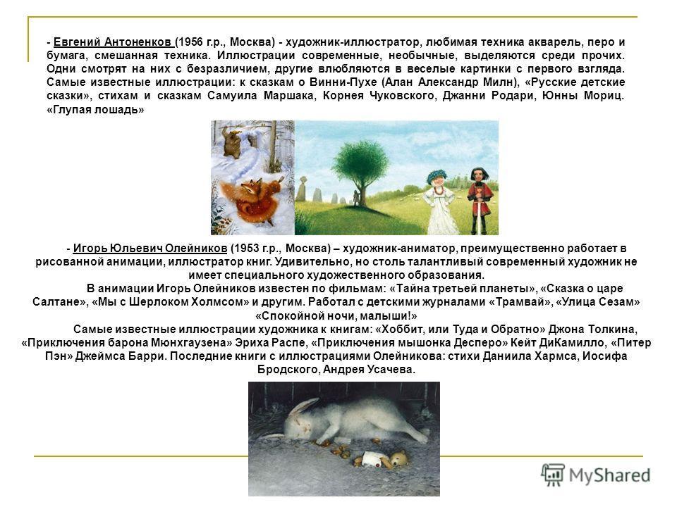 - Евгений Антоненков (1956 г.р., Москва) - художник-иллюстратор, любимая техника акварель, перо и бумага, смешанная техника. Иллюстрации современные, необычные, выделяются среди прочих. Одни смотрят на них с безразличием, другие влюбляются в веселые