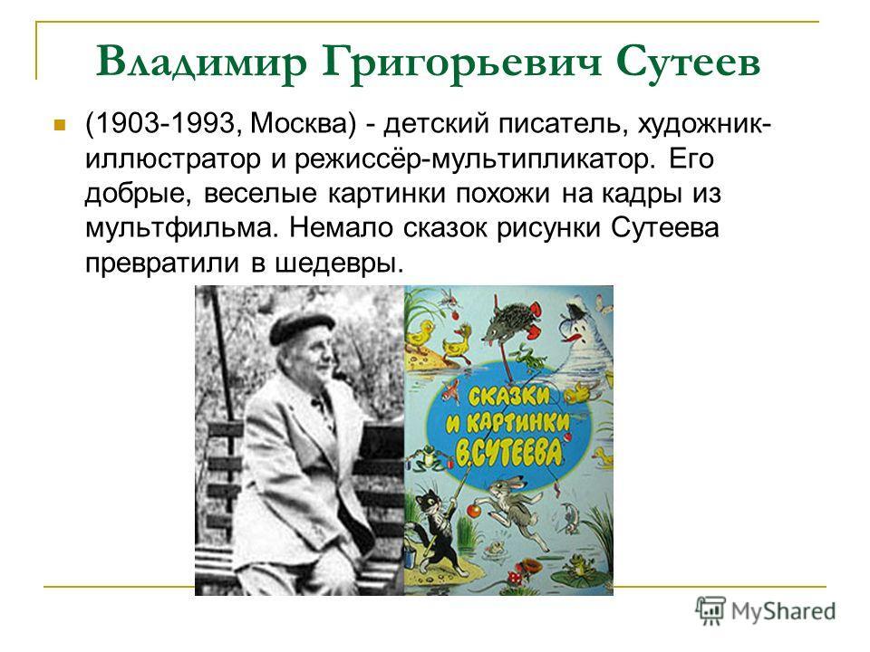 Владимир Григорьевич Сутеев (1903-1993, Москва) - детский писатель, художник- иллюстратор и режиссёр-мультипликатор. Его добрые, веселые картинки похожи на кадры из мультфильма. Немало сказок рисунки Сутеева превратили в шедевры.