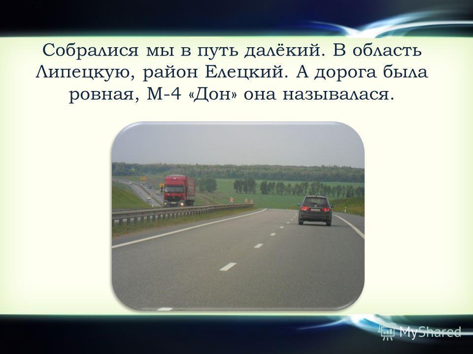 Собралися мы в путь далёкий. В область Липецкую, район Елецкий. А дорога была ровная, М-4 «Дон» она называлася.