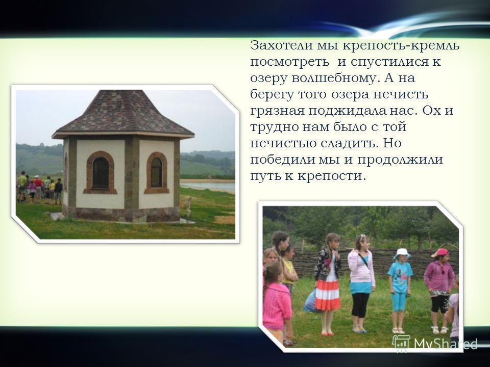 Захотели мы крепость-кремль посмотреть и спустилися к озеру волшебному. А на берегу того озера нечисть грязная поджидала нас. Ох и трудно нам было с той нечистью сладить. Но победили мы и продолжили путь к крепости.