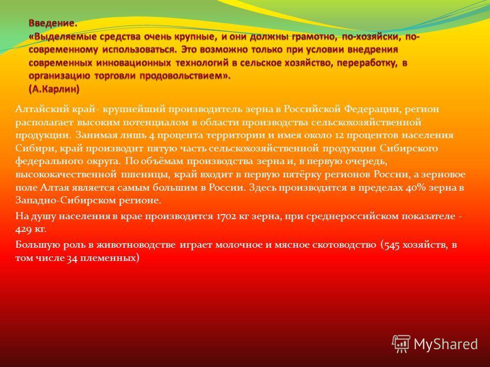 Алтайский край- крупнейший производитель зерна в Российской Федерации, регион располагает высоким потенциалом в области производства сельскохозяйственной продукции. Занимая лишь 4 процента территории и имея около 12 процентов населения Сибири, край п