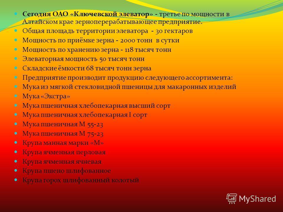 Сегодня ОАО «Ключевской элеватор» - третье по мощности в Алтайском крае зерноперерабатывающее предприятие. Общая площадь территории элеватора - 30 гектаров Мощность по приёмке зерна - 2000 тонн в сутки Мощность по хранению зерна - 118 тысяч тонн Элев