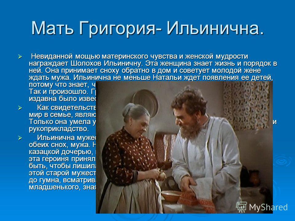 Мать Григория- Ильинична. Невиданной мощью материнского чувства и женской мудрости награждает Шолохов Ильиничну. Эта женщина знает жизнь и порядок в ней. Она принимает сноху обратно в дом и советует молодой жене ждать мужа. Ильинична не меньше Наталь