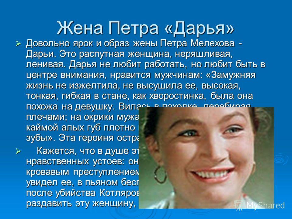 Жена Петра «Дарья» Довольно ярок и образ жены Петра Мелехова - Дарьи. Это распутная женщина, неряшливая, ленивая. Дарья не любит работать, но любит быть в центре внимания, нравится мужчинам: «Замужняя жизнь не изжелтила, не высушила ее, высокая, тонк
