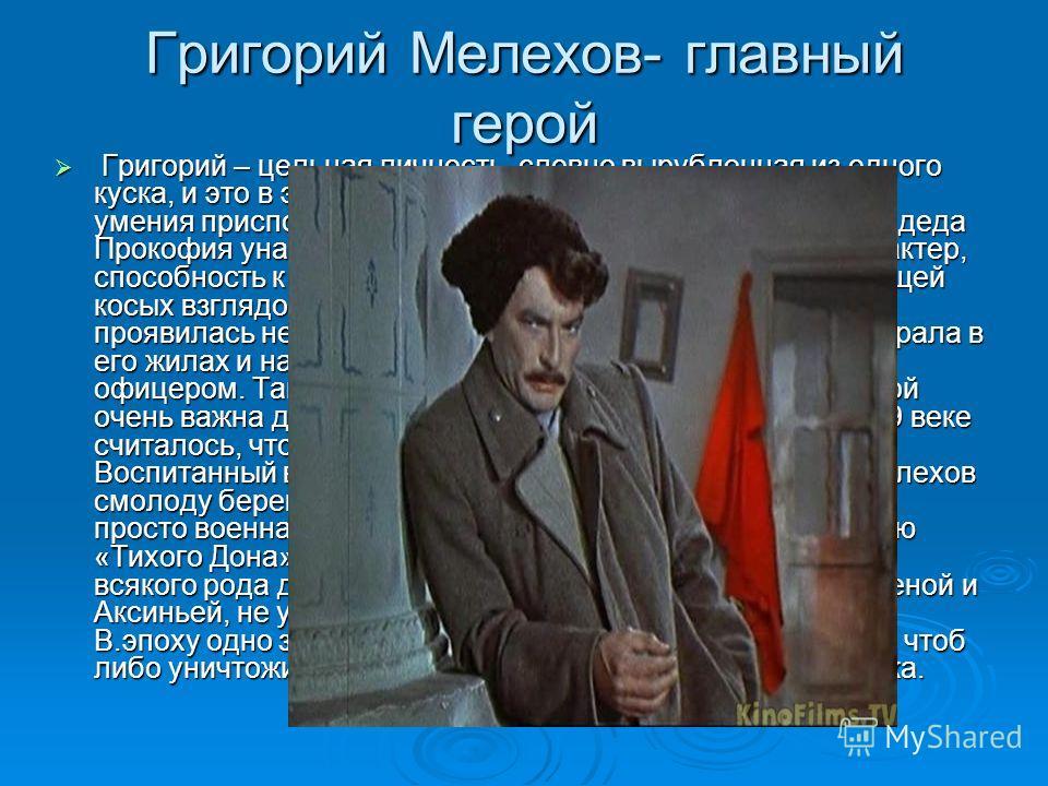 Григорий Мелехов- главный герой Григорий – цельная личность, словно вырубленная из одного куска, и это в эпоху, требующую от человека прежде всего умения приспособиться, скрывать свои чувства. От своего деда Прокофия унаследовал: вспыльчивый и незави