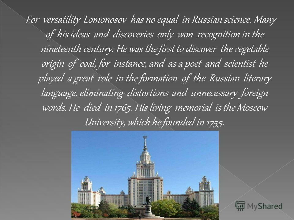 For versatility Lomonosov has no equal in Russian science. Many of his ideas and discoveries only won recognition in the nineteenth century. He was the first to discover the vegetable origin of coal, for instance, and as a poet and scientist he playe
