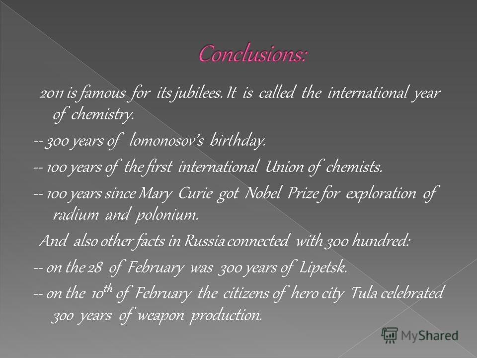 2011 is famous for its jubilees. It is called the international year of chemistry. -- 300 years of lomonosovs birthday. -- 100 years of the first international Union of chemists. -- 100 years since Mary Curie got Nobel Prize for exploration of radium
