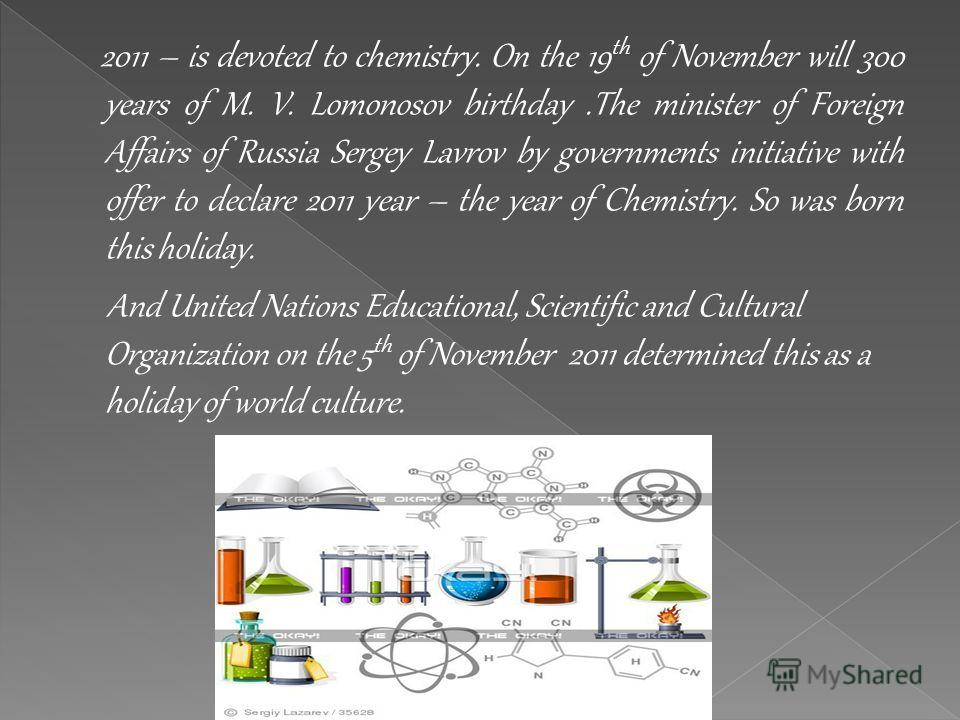 2011 – is devoted to chemistry. On the 19 th of November will 300 years of M. V. Lomonosov birthday.The minister of Foreign Affairs of Russia Sergey Lavrov by governments initiative with offer to declare 2011 year – the year of Chemistry. So was born