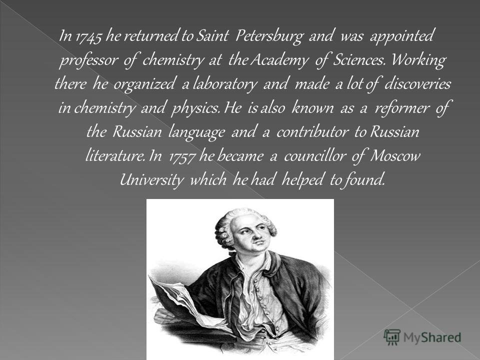 In 1745 he returned to Saint Petersburg and was appointed professor of chemistry at the Academy of Sciences. Working there he organized a laboratory and made a lot of discoveries in chemistry and physics. He is also known as a reformer of the Russian
