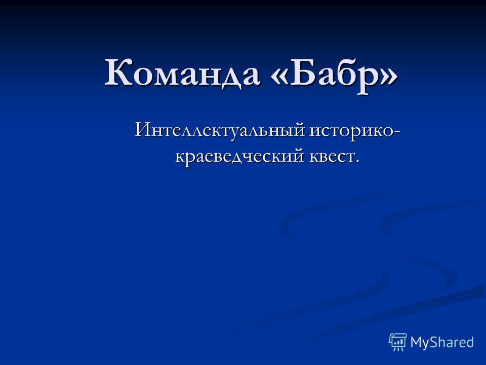 Команда «Бабр» Интеллектуальный историко- краеведческий квест.